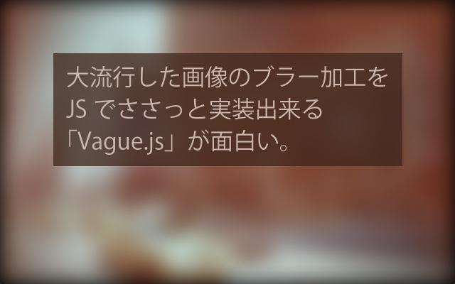 大流行した画像のブラー加工をJSでささっと実装出来る「Vague.js」が面白い。