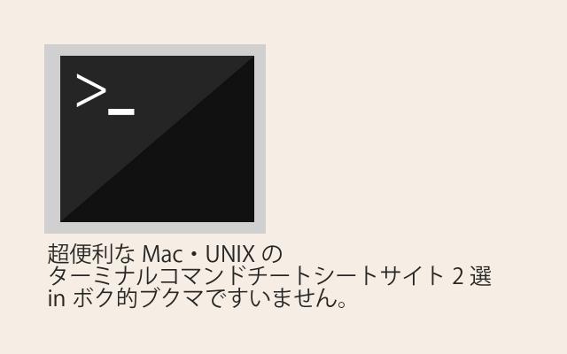 超便利なMac・UNIXのターミナルコマンドチートシートサイト2選inボク的ブクマですいません。