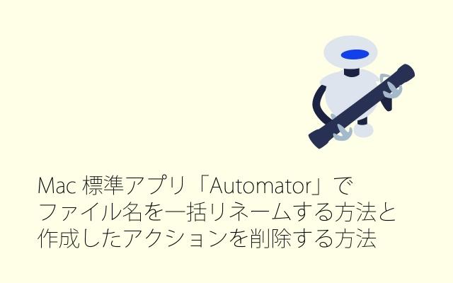 Mac標準アプリ「Automator」でファイル名を一括リネームする方法と作成したアクションを削除する方法