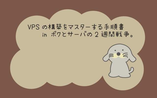 VPSの構築をマスターする手順書 in ボクとサーバの2週間戦争。