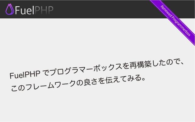 FuelPHPでプログラマーボックスを再構築したので、このフレームワークの良さを伝えてみる。